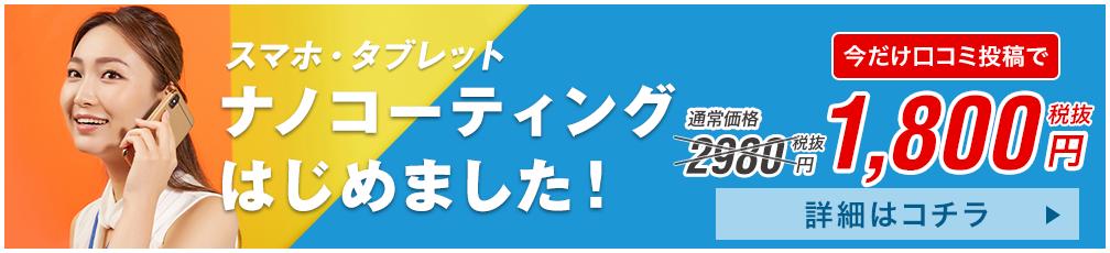 スマホ・タブレット ナノコーティングはじめました! 通常価格2,980円(税抜)→今だけ口コミ投稿で1,800円(税抜) 詳細はこちら